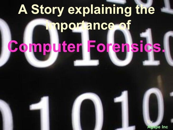 <ul><li>A Story explaining the importance of  Computer Forensics. </li></ul>By: Agape Inc A Story explaining the importanc...