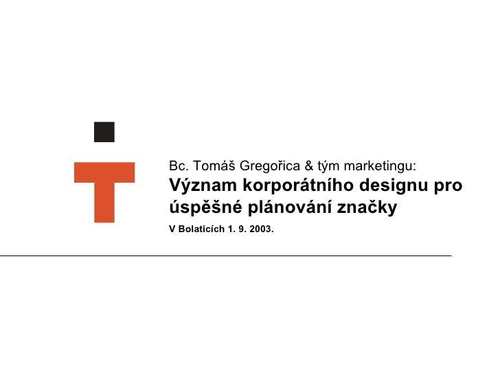 Bc. Tomáš Gregořica  &  tým marketingu:   Význam korporátního designu pro úspěšné plánování značky V Bolaticích 1. 9. 2003.