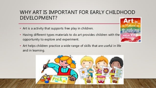 importance of art education during childhood essay Key words: art in the kindergarten preschool teacher's role in the art  child's  experiences in the area of art have an important role in the.