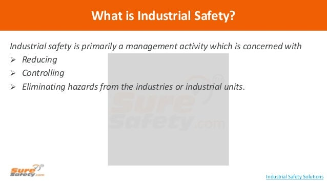 Industrial safety is primarily a management activity which is concerned with  Reducing  Controlling  Eliminating hazard...