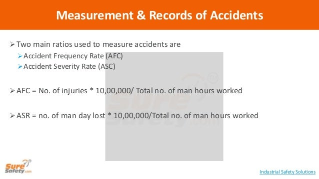  Two main ratios used to measure accidents are Accident Frequency Rate (AFC) Accident Severity Rate (ASC)  AFC = No. o...