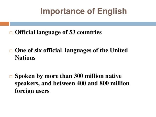 essay on importance of english language in todays world Hello this is my first post i have to make a videoclip, not more than 2 minutes, talking about the importance of english, the influence that it has in communication, bussines, studies, careers, all in general, why is the most important language in the world, why everybody in the world have to speak in english.