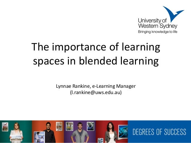 The importance of learningspaces in blended learning    Lynnae Rankine, e-Learning Manager          (l.rankine@uws.edu.au)