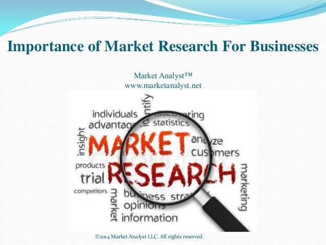 Importance of Market Research For Businesses Market Analyst™ www.marketanalyst.net ©2014 Market Analyst LLC. All rights re...