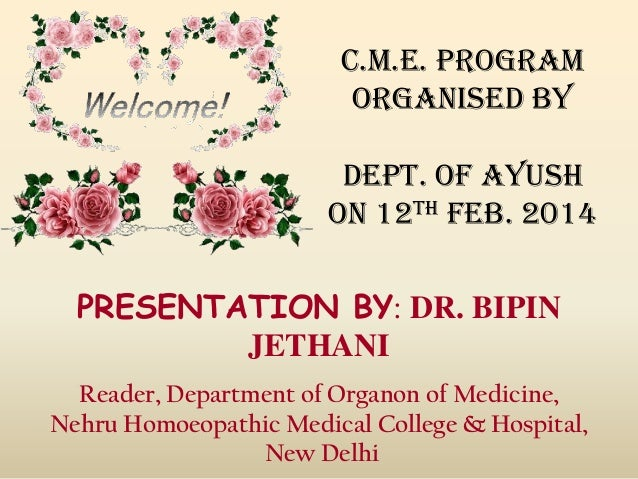 C.M.E. PROGRAM ORGANISED BY DEPT. OF AYUSH ON 12TH FEB. 2014 PRESENTATION BY: DR. BIPIN JETHANI Reader, Department of Orga...