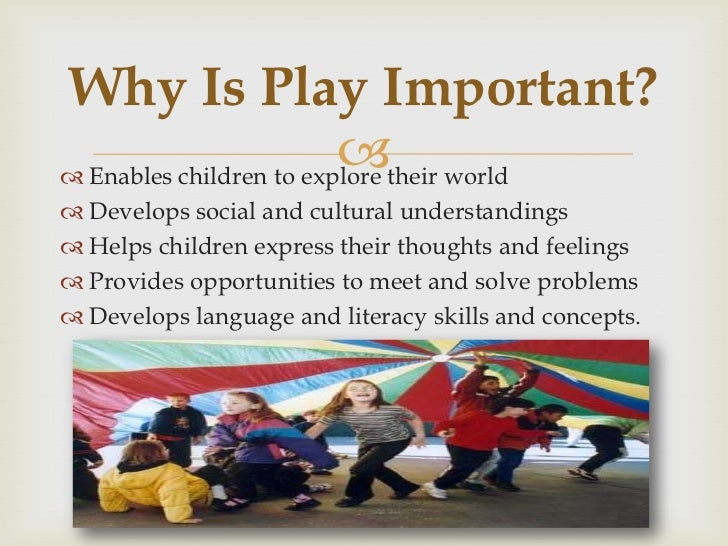 the value of play essay It is through play that children come to understand that other people have different points of view and learn to handle situations of exclusion and dominance and of course, the more children play with others the more they develop their language and memory skills.