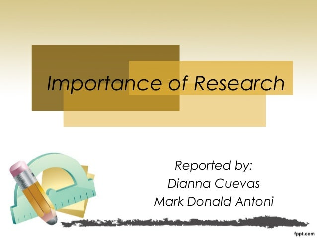 Reported by: Dianna Cuevas Mark Donald Antoni Importance of Research