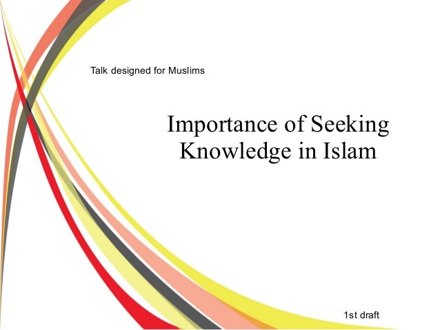 Importance of Seeking Knowledge in Islam 1st draft Talk designed for Muslims
