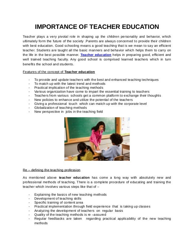 IMPORTANCE OF TEACHER EDUCATIONTeacher plays a very pivotal role in shaping up the children personality and behavior, whic...