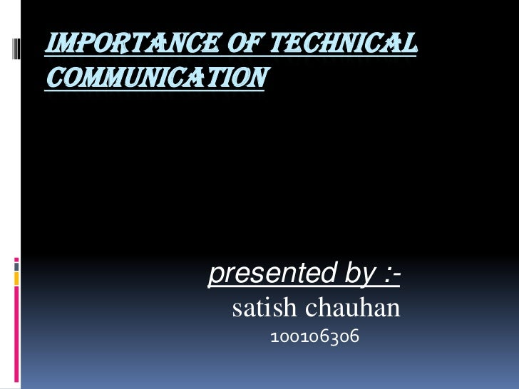 IMPORTANCE OF TECHNICALCOMMUNICATION          presented by :-            satish chauhan               100106306