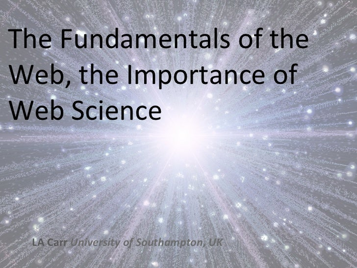 The Fundamentals of the Web, the Importance of Web Science   LA Carr University of Southampton...