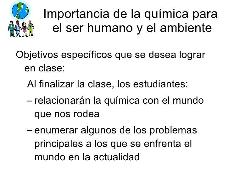 Importancia de la química para  el ser humano y el ambiente <ul><li>Objetivos específicos que se desea lograr en clase: </...