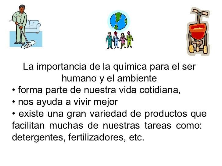 <ul><li>La importancia de la química para el ser humano y el ambiente </li></ul><ul><li>forma parte de nuestra vida cotidi...