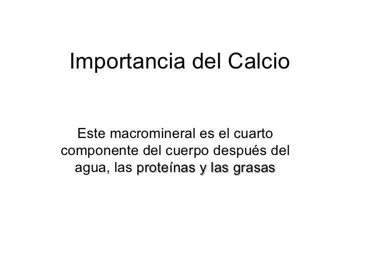 Importancia del Calcio Este macromineral es el cuarto componente del cuerpo después del agua, las  proteínas y las grasas