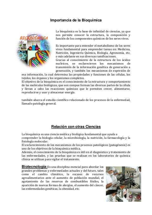 Importancia de la Bioquímica La bioquímica es la base de infinidad de ciencias, ya que nos permite conocer la estructura, ...