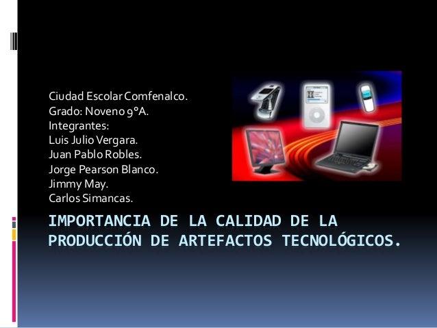 IMPORTANCIA DE LA CALIDAD DE LA PRODUCCIÓN DE ARTEFACTOS TECNOLÓGICOS. Ciudad EscolarComfenalco. Grado: Noveno 9°A. Integr...