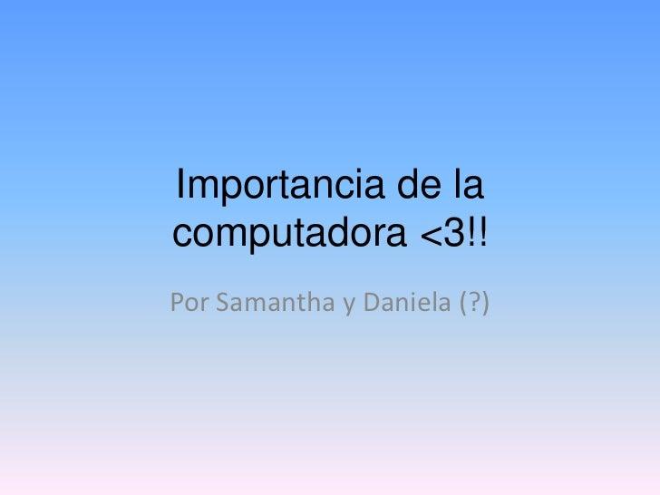 Importancia de lacomputadora <3!!Por Samantha y Daniela (?)