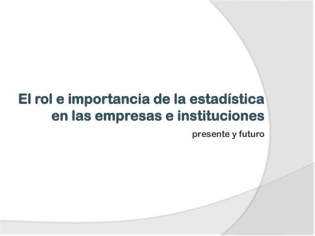 El rol e importancia de la estadística en las empresas e instituciones presente y futuro