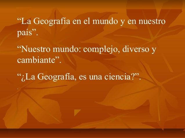 """""""La Geografía en el mundo y en nuestro país"""". """"Nuestro mundo: complejo, diverso y cambiante"""". """"¿La Geografía, es una cienc..."""
