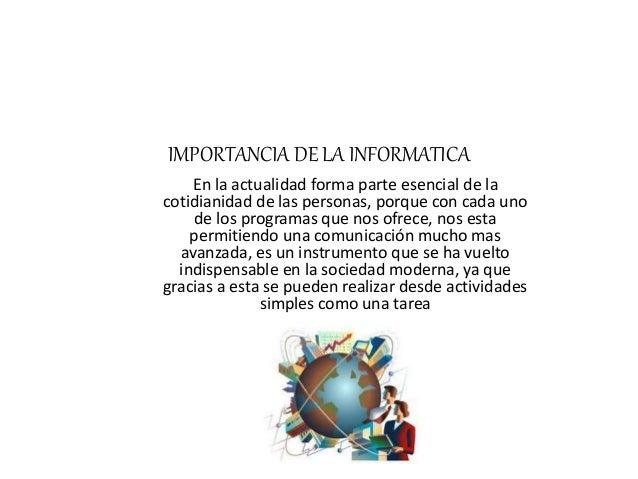 IMPORTANCIA DE LA INFORMATICA En la actualidad forma parte esencial de la cotidianidad de las personas, porque con cada un...