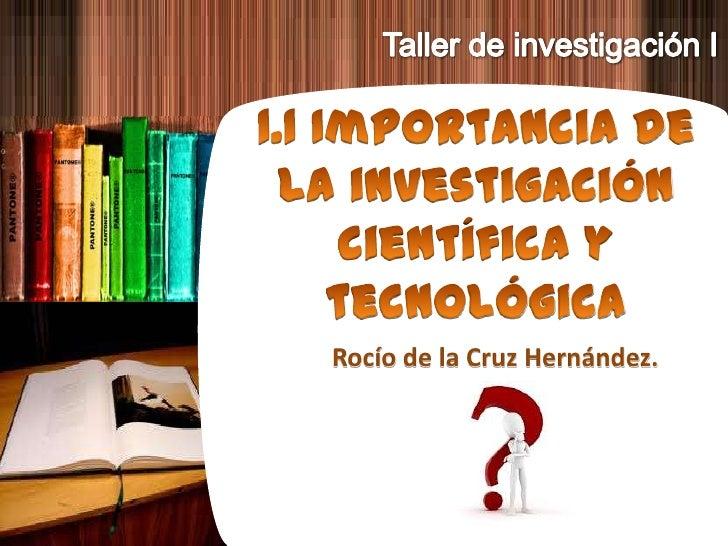 Taller de investigación I<br />1.1 Importancia de la investigación científica ytecnológica<br />Rocío de la Cruz Hernández...