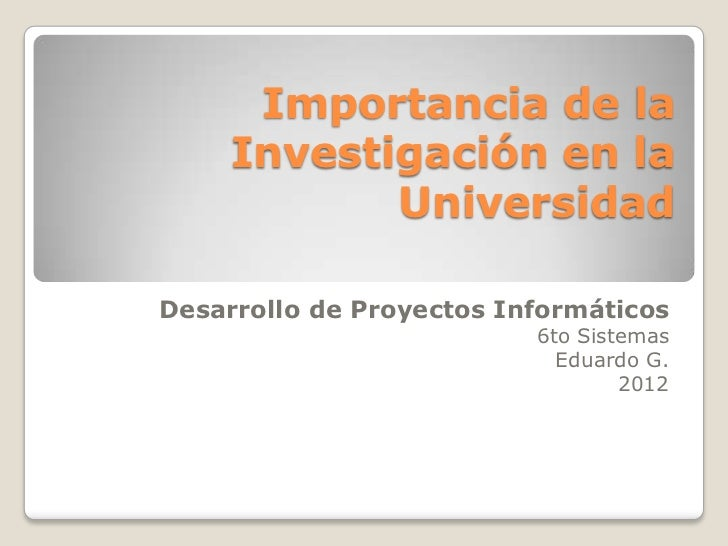 Importancia de la     Investigación en la            UniversidadDesarrollo de Proyectos Informáticos                      ...