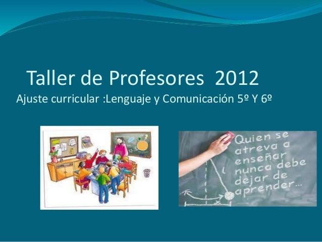 Taller de Profesores 2012Ajuste curricular :Lenguaje y Comunicación 5º Y 6º