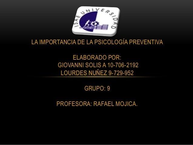 LA IMPORTANCIA DE LA PSICOLOGÍA PREVENTIVA ELABORADO POR: GIOVANNI SOLIS A 10-706-2192 LOURDES NUÑEZ 9-729-952 GRUPO: 9 PR...