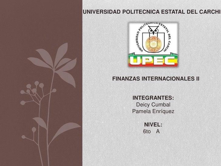 UNIVERSIDAD POLITECNICA ESTATAL DEL CARCHI        FINANZAS INTERNACIONALES II               INTEGRANTES:                De...