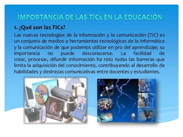 1. ¿Qué son las TICs?Las nuevas tecnologías de la información y la comunicación (TIC) esun conjunto de medios o herramient...