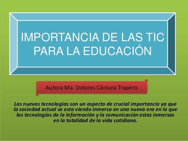 IMPORTANCIA DE LAS TIC    PARA LA EDUCACIÓN             Autora Ma. Dolores Cántara Trapero.Las nuevas tecnologías son un a...