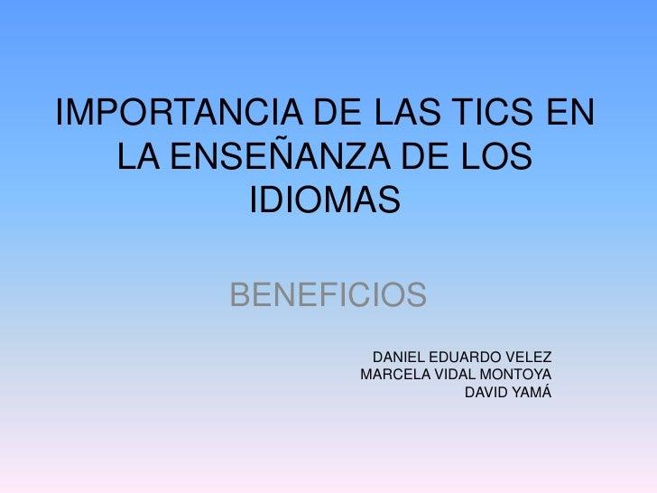 IMPORTANCIA DE LAS TICS EN LA ENSEÑANZA DE LOS IDIOMAS<br />BENEFICIOS<br />DANIEL EDUARDO VELEZ<br />MARCELA VIDAL MONTOY...