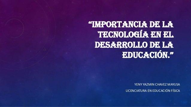 """""""IMPORTANCIA DE LATECNOLOGÍA EN ELDESARROLLO DE LAEDUCACIÓN.""""YENY YAZMIN CHAVEZ MAYUSALICENCIATURA EN EDUCACIÓN FÍSICA"""