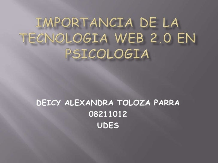 IMPORTANCIA DE LA TECNOLOGIA WEB 2.0 EN PSICOLOGIA<br />DEICY ALEXANDRA TOLOZA PARRA<br />08211012<br />UDES<br />