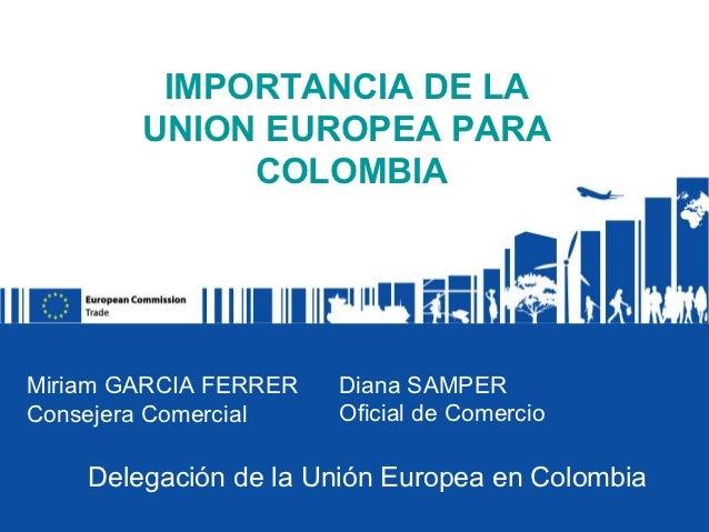 IMPORTANCIA DE LA        UNION EUROPEA PARA             COLOMBIAMiriam GARCIA FERRER   Diana SAMPERConsejera Comercial    ...