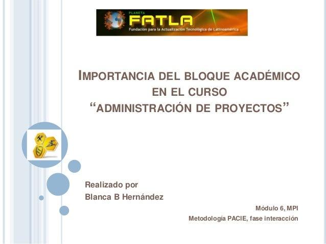 """IMPORTANCIA DEL BLOQUE ACADÉMICO EN EL CURSO """"ADMINISTRACIÓN DE PROYECTOS"""" Realizado por Blanca B Hernández Módulo 6, MPI ..."""