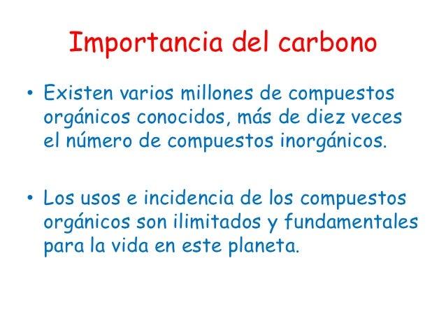 Importancia del carbono• Existen varios millones de compuestos  orgánicos conocidos, más de diez veces  el número de compu...