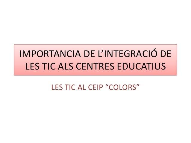 """IMPORTANCIA DE L'INTEGRACIÓ DE LES TIC ALS CENTRES EDUCATIUS LES TIC AL CEIP """"COLORS"""""""
