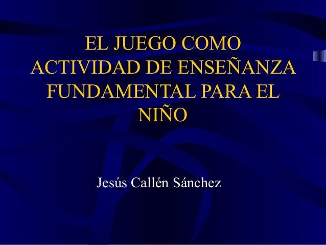 EL JUEGO COMO ACTIVIDAD DE ENSEÑANZA FUNDAMENTAL PARA EL NIÑO Jesús Callén Sánchez