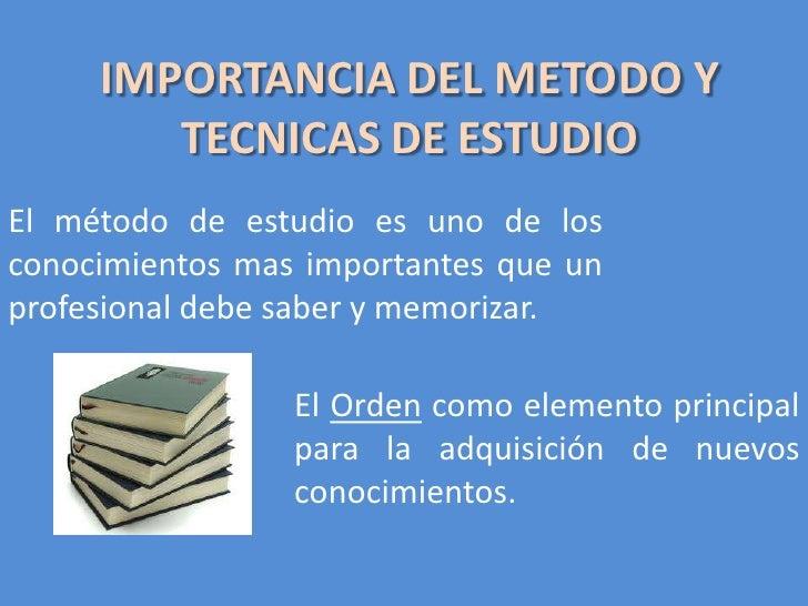 IMPORTANCIA DEL METODO Y TECNICAS DE ESTUDIO<br />El método de estudio es uno de los conocimientos mas importantes que un ...