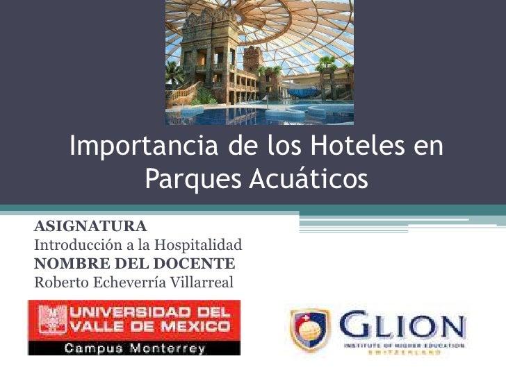 Importancia de los Hoteles en Parques Acuáticos<br />ASIGNATURA<br />Introducción a la Hospitalidad<br />NOMBRE DEL DOCENT...