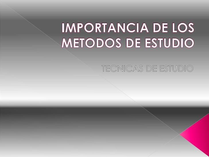 IMPORTANCIA DE LOS METODOS DE ESTUDIO<br />TECNICAS DE ESTUDIO    <br />