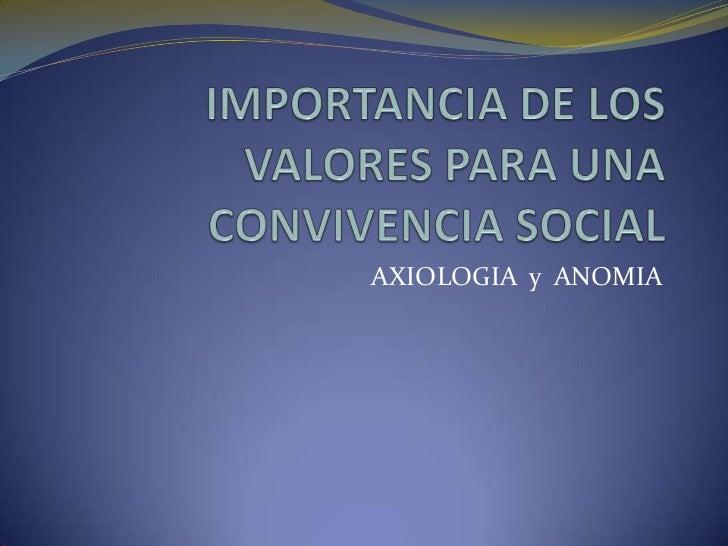 IMPORTANCIA DE LOS VALORES PARA UNA CONVIVENCIA SOCIAL<br />AXIOLOGIA  y  ANOMIA<br />
