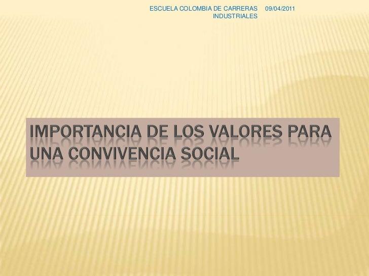 Importancia de los valores para una convivencia social<br />08/04/2011<br />ESCUELA COLOMBIA DE CARRERAS INDUSTRIALES<br />