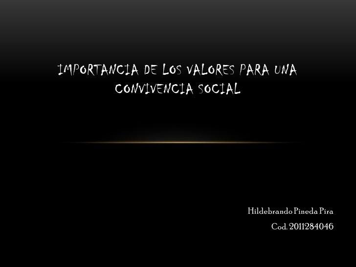 IMPORTANCIA DE LOS VALORES PARA UNA CONVIVENCIA SOCIAL<br />Hildebrando Pineda Pira<br />Cod. 2011284046<br />