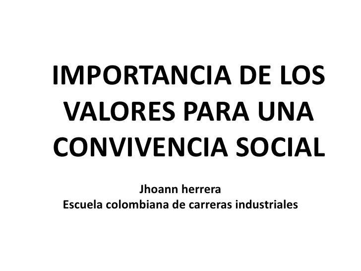 IMPORTANCIA DE LOS VALORES PARA UNA CONVIVENCIA SOCIAL<br />Jhoann herrera <br />Escuela colombiana de carreras industrial...