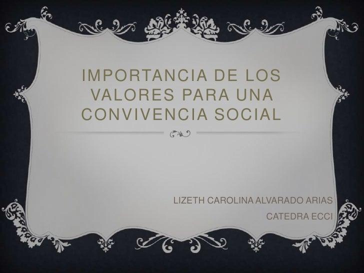 IMPORTANCIA DE LOS VALORES PARA UNACONVIVENCIA SOCIAL        LIZETH CAROLINA ALVARADO ARIAS                         CATEDR...