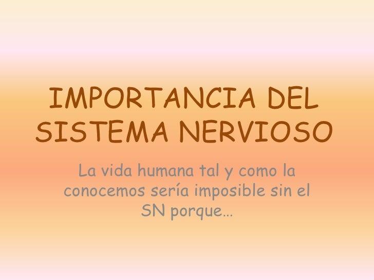 IMPORTANCIA DELSISTEMA NERVIOSO   La vida humana tal y como la conocemos sería imposible sin el           SN porque…