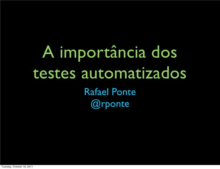 A importância dos                            testes automatizados                                  Rafael Ponte           ...