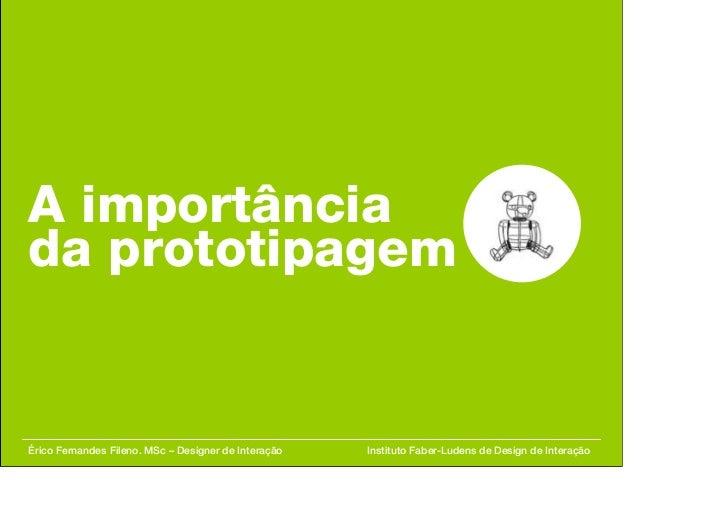 A importância da prototipagem   Érico Fernandes Fileno. MSc – Designer de Interação   Instituto Faber-Ludens de Design de ...